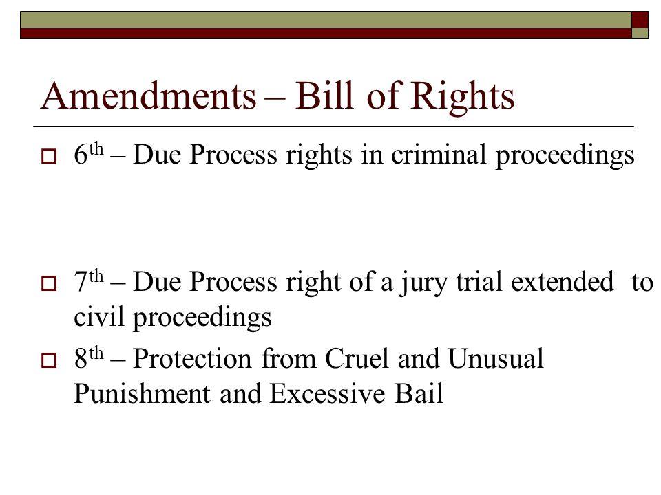 Amendments – Bill of Rights  6 th – Due Process rights in criminal proceedings  7 th – Due Process right of a jury trial extended to civil proceedin