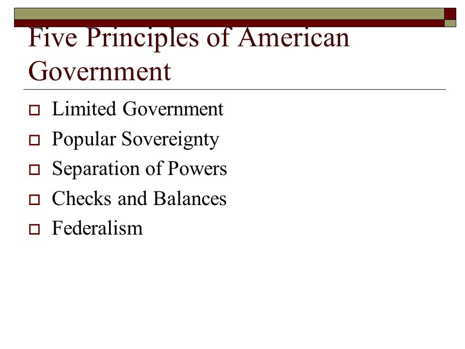 Five Principles of American Government  Limited Government  Popular Sovereignty  Separation of Powers  Checks and Balances  Federalism