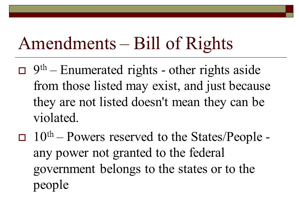 Amendments – Bill of Rights  9 th – Enumerated rights - other rights aside from those listed may exist, and just because they are not listed doesn't