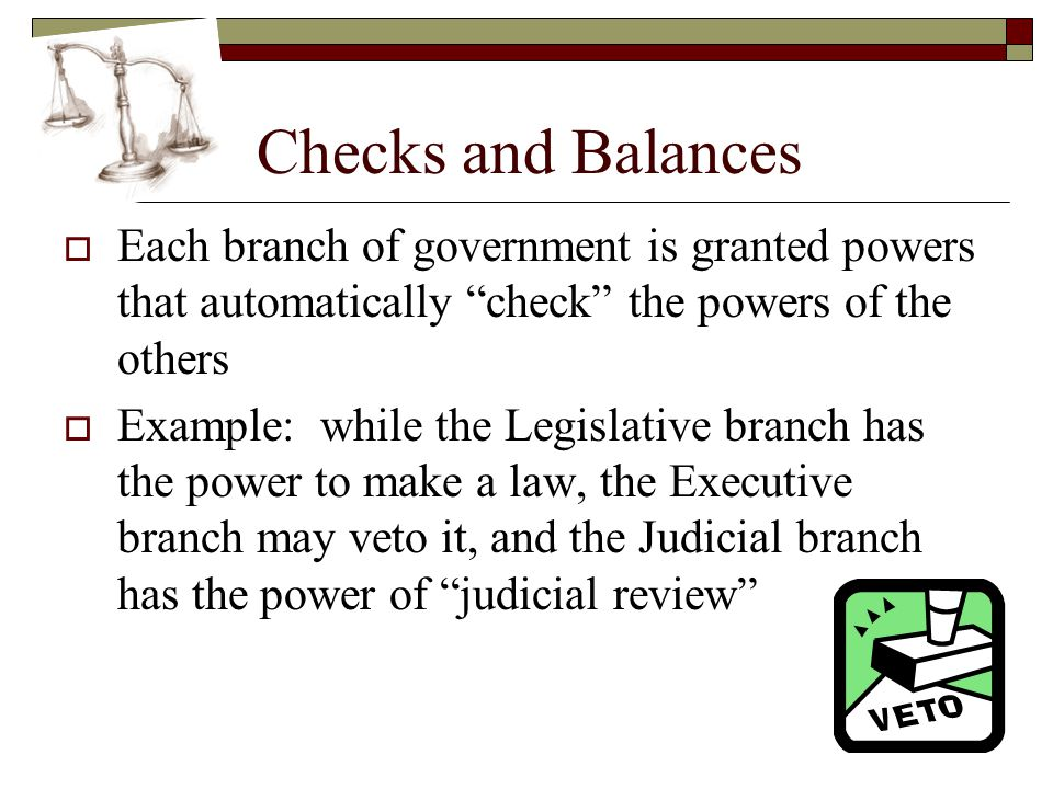 """Checks and Balances  Each branch of government is granted powers that automatically """"check"""" the powers of the others  Example: while the Legislative"""