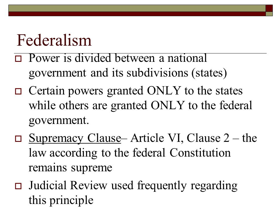 Federalism  Power is divided between a national government and its subdivisions (states)  Certain powers granted ONLY to the states while others are