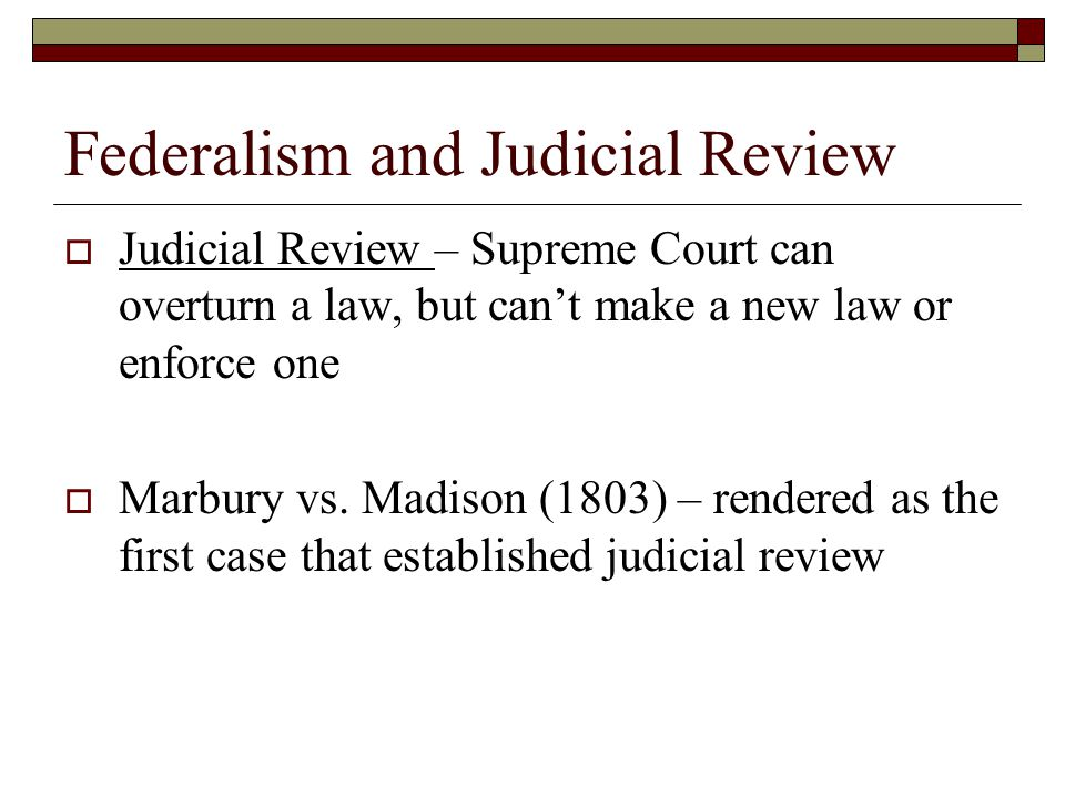 Federalism and Judicial Review  Judicial Review – Supreme Court can overturn a law, but can't make a new law or enforce one  Marbury vs. Madison (18