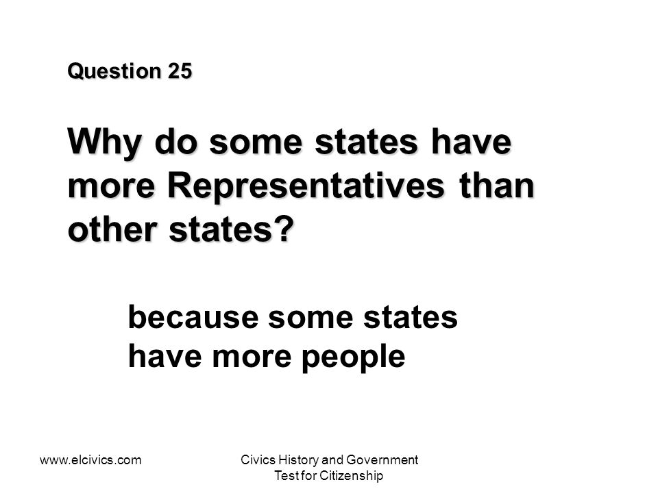 www.elcivics.comCivics History and Government Test for Citizenship Question 25 Why do some states have more Representatives than other states.