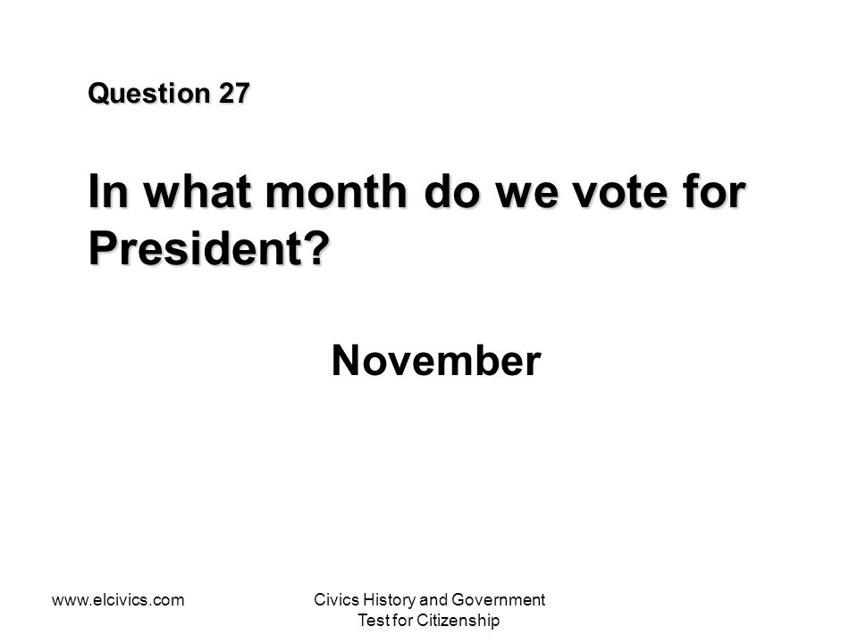 www.elcivics.comCivics History and Government Test for Citizenship Question 27 In what month do we vote for President.