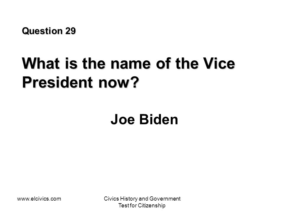www.elcivics.comCivics History and Government Test for Citizenship Question 29 What is the name of the Vice President now.