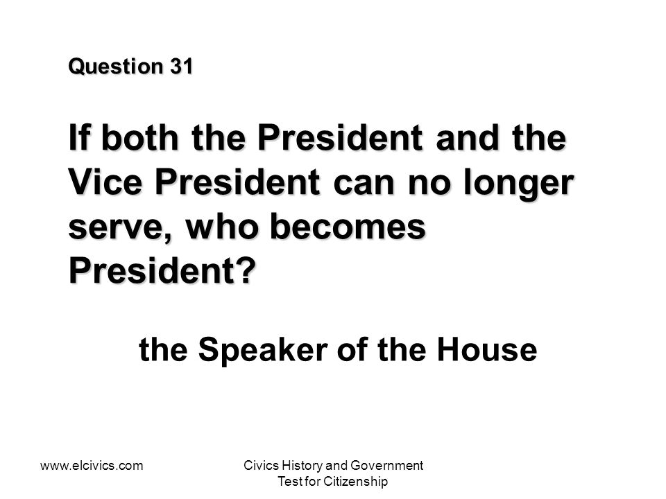 www.elcivics.comCivics History and Government Test for Citizenship Question 31 If both the President and the Vice President can no longer serve, who becomes President.