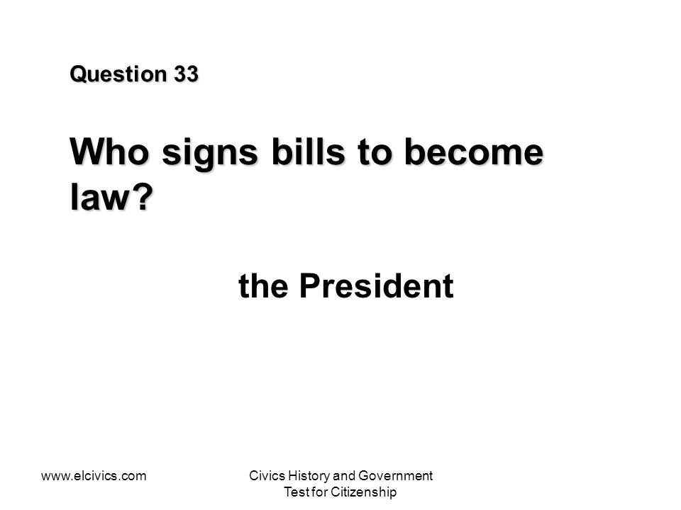 www.elcivics.comCivics History and Government Test for Citizenship Question 33 Who signs bills to become law.