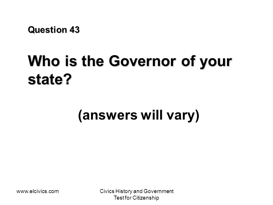 www.elcivics.comCivics History and Government Test for Citizenship Question 43 Who is the Governor of your state.