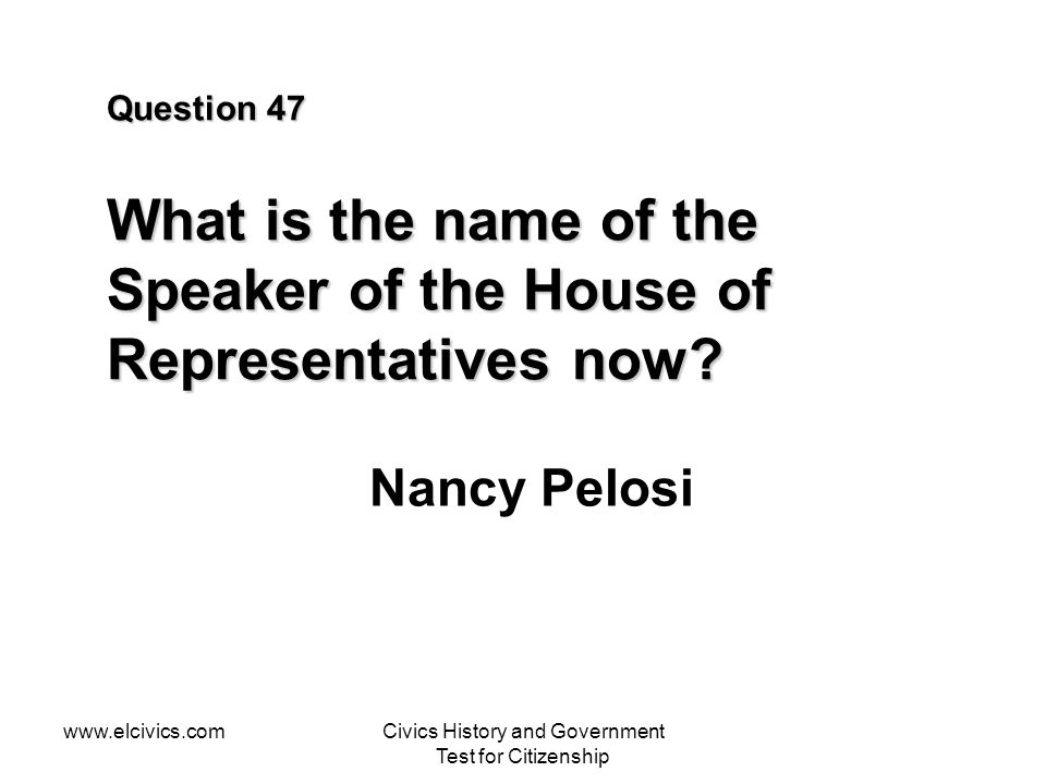 www.elcivics.comCivics History and Government Test for Citizenship Question 47 What is the name of the Speaker of the House of Representatives now.