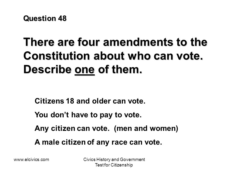 www.elcivics.comCivics History and Government Test for Citizenship Question 48 There are four amendments to the Constitution about who can vote.