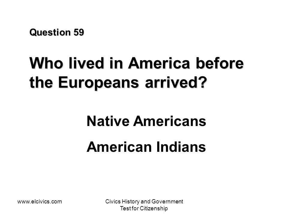 www.elcivics.comCivics History and Government Test for Citizenship Question 59 Who lived in America before the Europeans arrived.