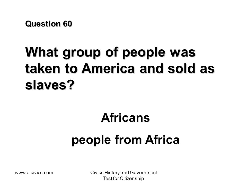 www.elcivics.comCivics History and Government Test for Citizenship Question 60 What group of people was taken to America and sold as slaves.