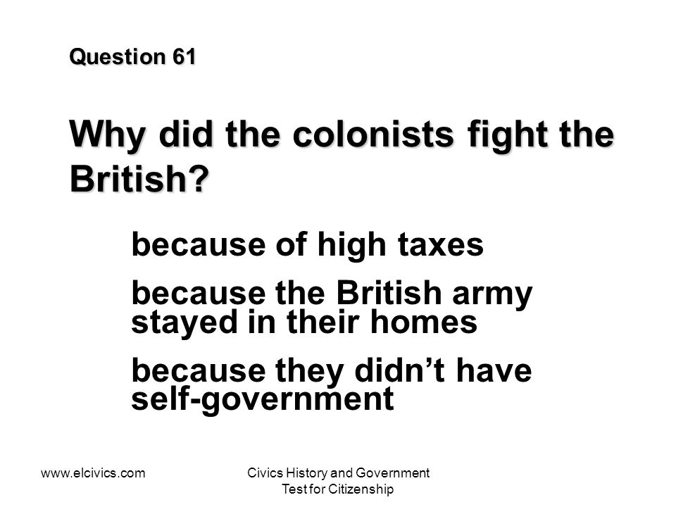 www.elcivics.comCivics History and Government Test for Citizenship Question 61 Why did the colonists fight the British.