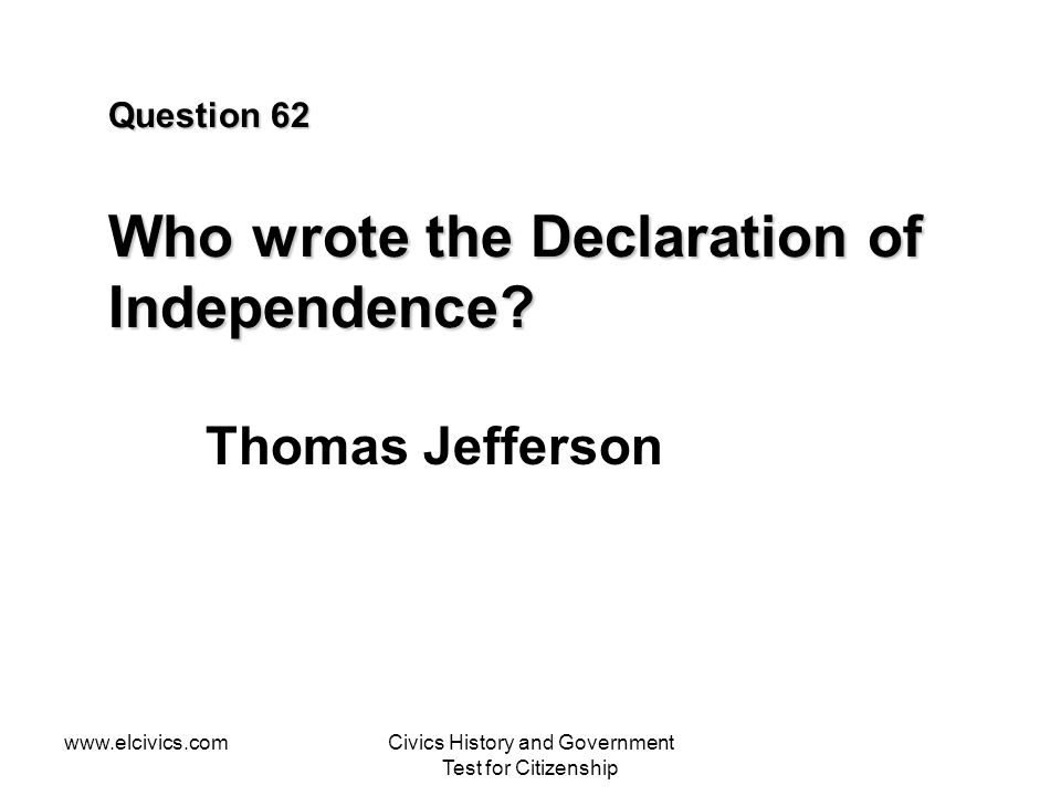 www.elcivics.comCivics History and Government Test for Citizenship Question 62 Who wrote the Declaration of Independence.