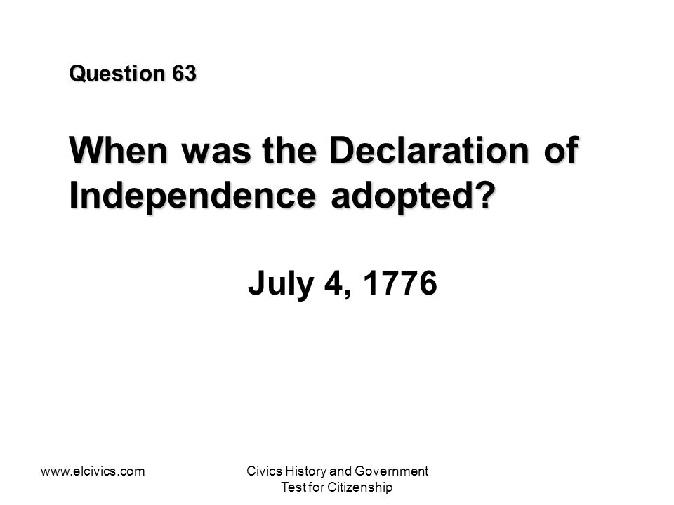 www.elcivics.comCivics History and Government Test for Citizenship Question 63 When was the Declaration of Independence adopted.