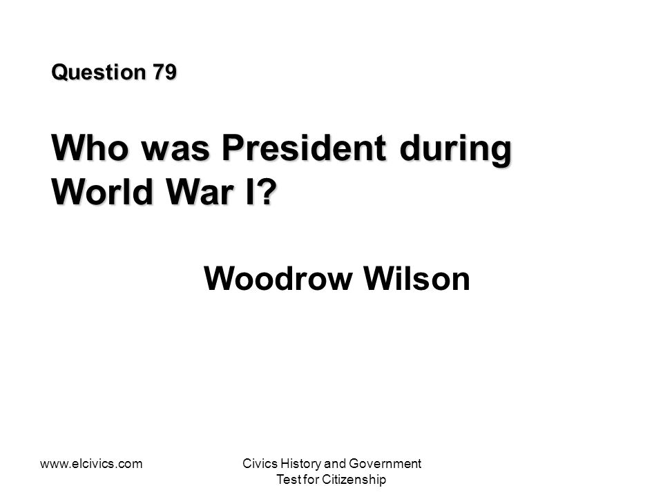 www.elcivics.comCivics History and Government Test for Citizenship Question 79 Who was President during World War I.