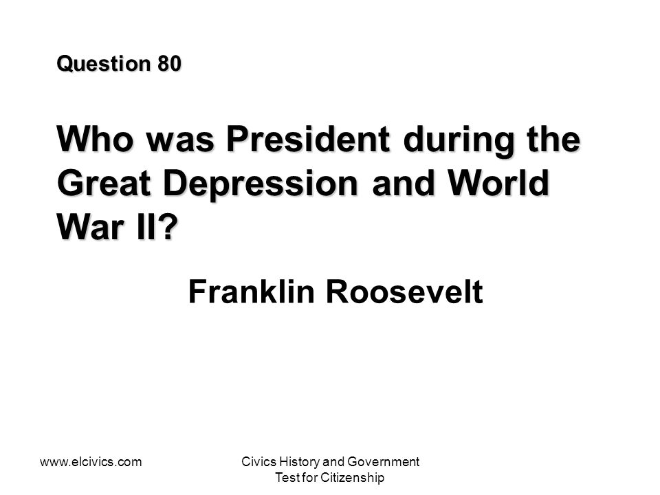 www.elcivics.comCivics History and Government Test for Citizenship Question 80 Who was President during the Great Depression and World War II.