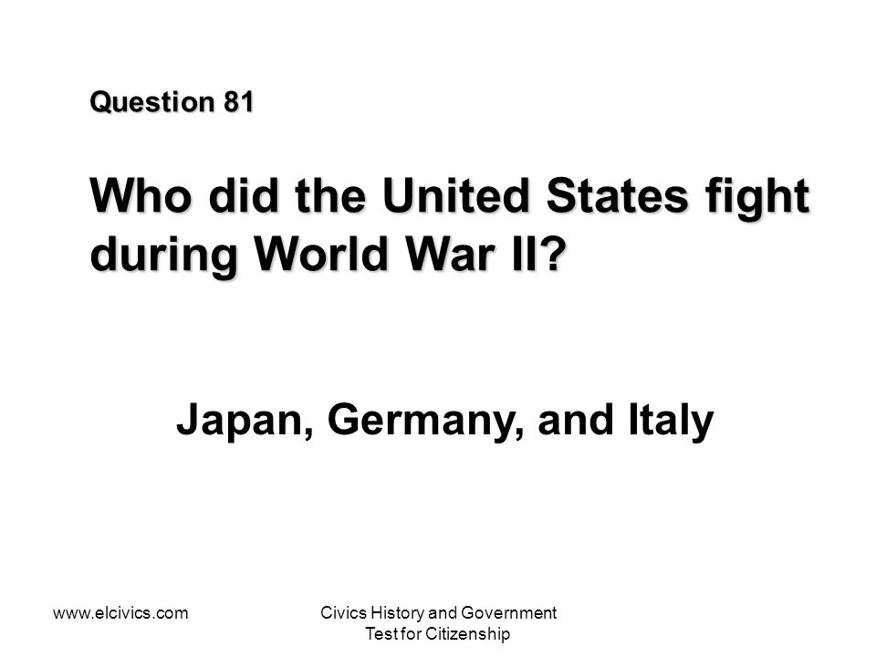 www.elcivics.comCivics History and Government Test for Citizenship Question 81 Who did the United States fight during World War II.