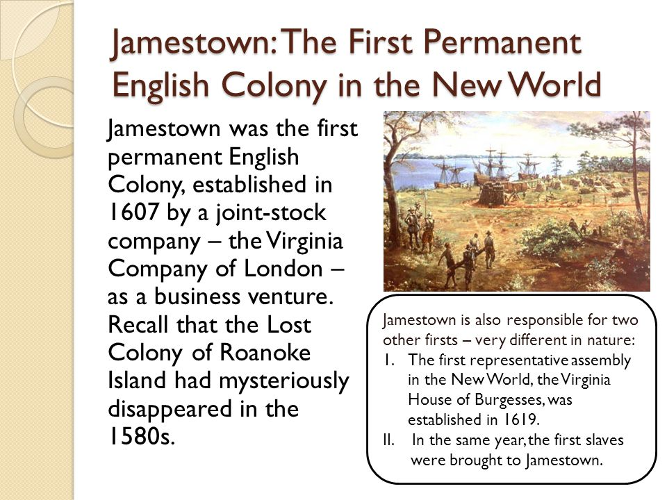 Jamestown: The First Permanent English Colony in the New World Jamestown was the first permanent English Colony, established in 1607 by a joint-stock company – the Virginia Company of London – as a business venture.