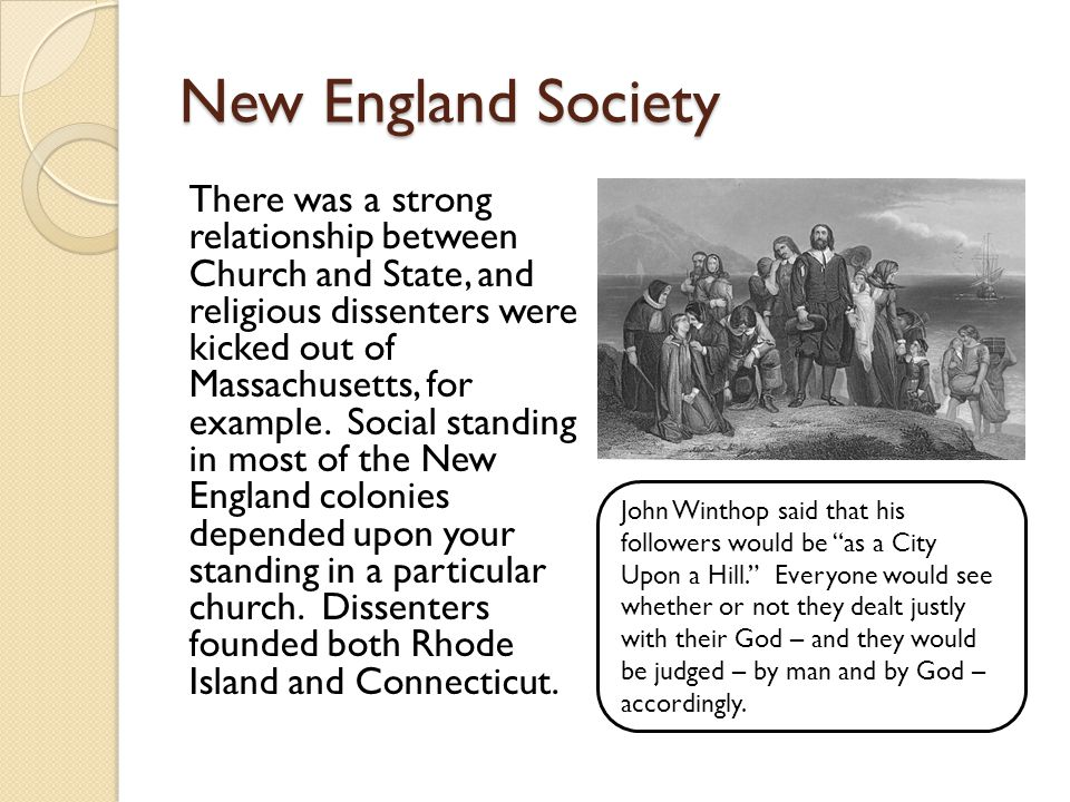 New England Society There was a strong relationship between Church and State, and religious dissenters were kicked out of Massachusetts, for example.