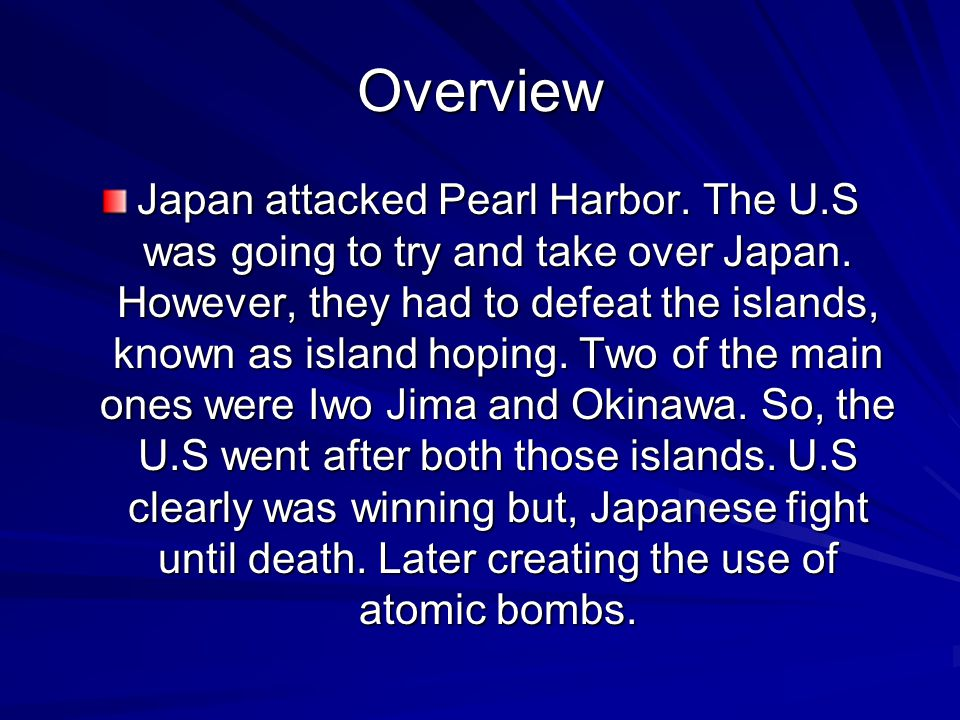 Overview Japan attacked Pearl Harbor. The U.S was going to try and take over Japan.