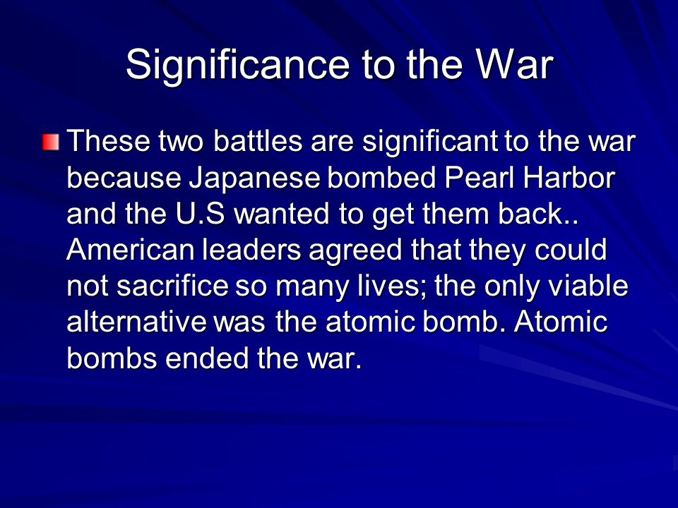Significance to the War These two battles are significant to the war because Japanese bombed Pearl Harbor and the U.S wanted to get them back..