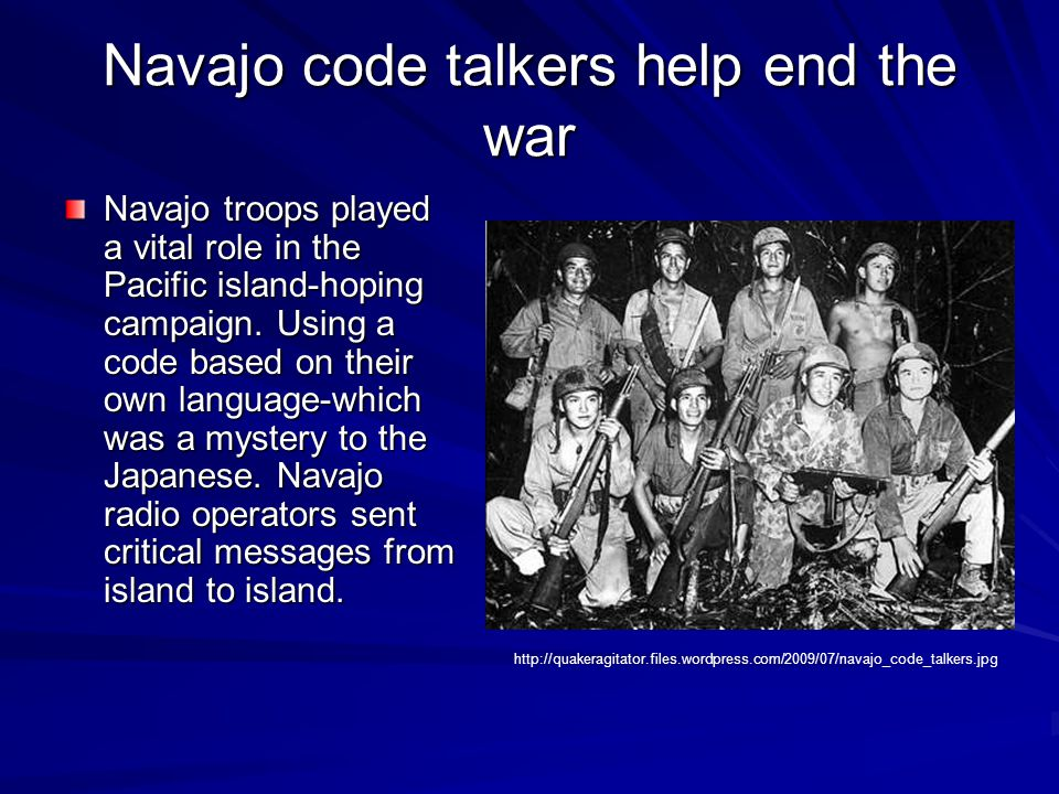 Navajo code talkers help end the war Navajo troops played a vital role in the Pacific island-hoping campaign.