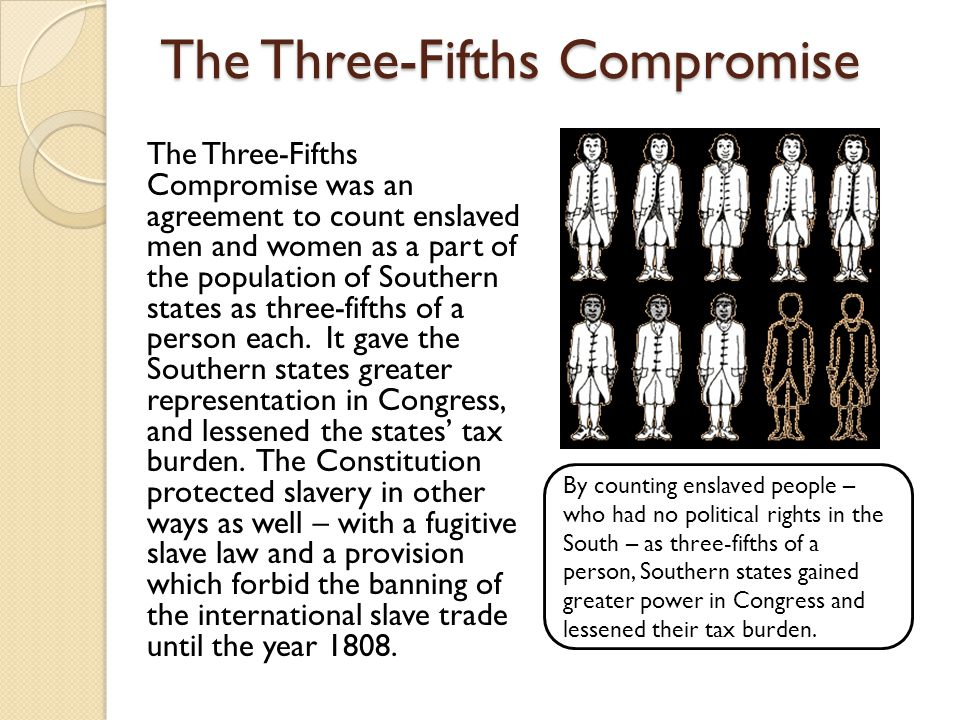 The Three-Fifths Compromise The Three-Fifths Compromise was an agreement to count enslaved men and women as a part of the population of Southern states as three-fifths of a person each.