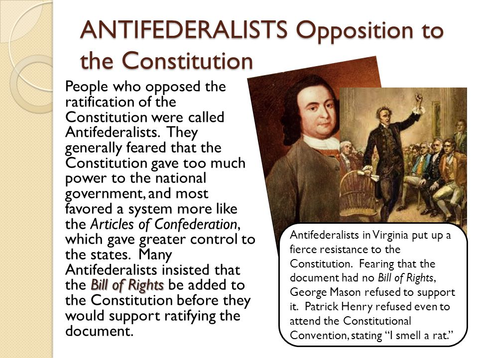 ANTIFEDERALISTS Opposition to the Constitution Bill of Rights People who opposed the ratification of the Constitution were called Antifederalists.
