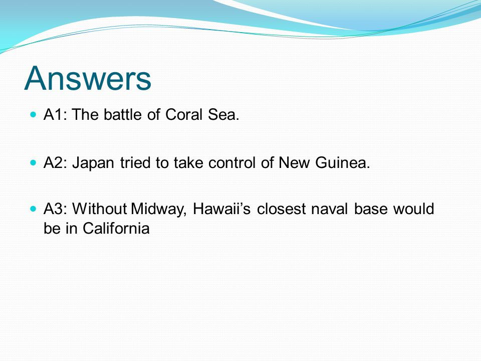 Answers A1: The battle of Coral Sea. A2: Japan tried to take control of New Guinea.