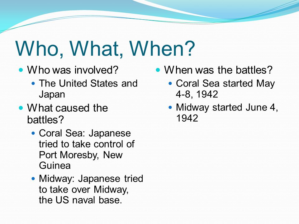 Who, What, When. Who was involved. The United States and Japan What caused the battles.