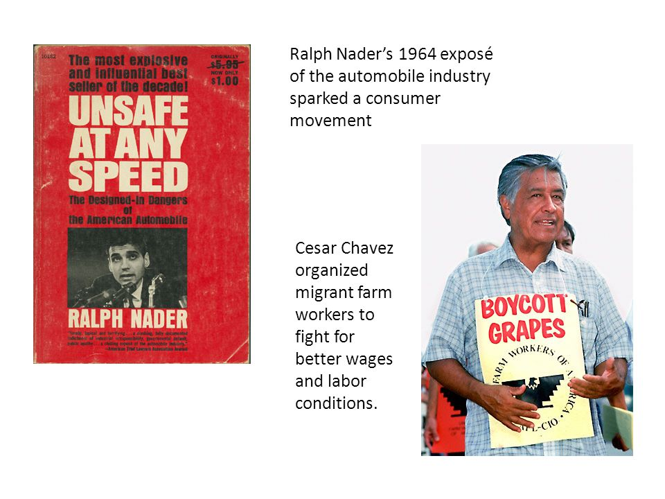 Ralph Nader's 1964 exposé of the automobile industry sparked a consumer movement Cesar Chavez organized migrant farm workers to fight for better wages and labor conditions.