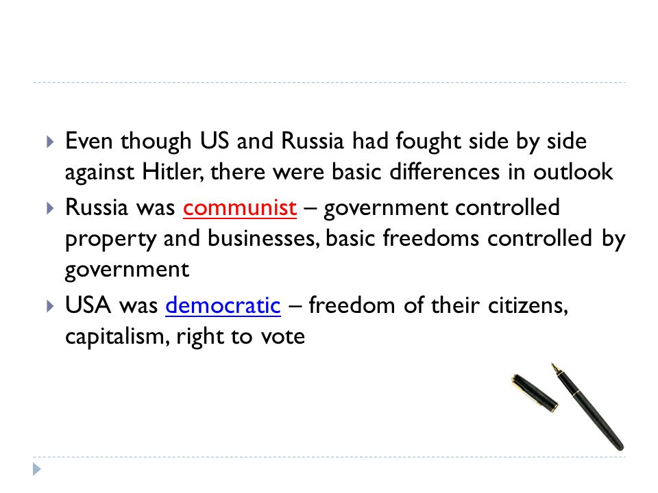  Even though US and Russia had fought side by side against Hitler, there were basic differences in outlook  Russia was communist – government controlled property and businesses, basic freedoms controlled by government  USA was democratic – freedom of their citizens, capitalism, right to vote