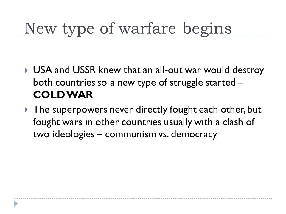 New type of warfare begins  USA and USSR knew that an all-out war would destroy both countries so a new type of struggle started – COLD WAR  The superpowers never directly fought each other, but fought wars in other countries usually with a clash of two ideologies – communism vs.