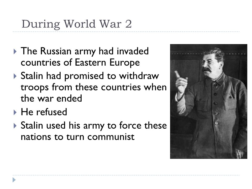 During World War 2  The Russian army had invaded countries of Eastern Europe  Stalin had promised to withdraw troops from these countries when the war ended  He refused  Stalin used his army to force these nations to turn communist