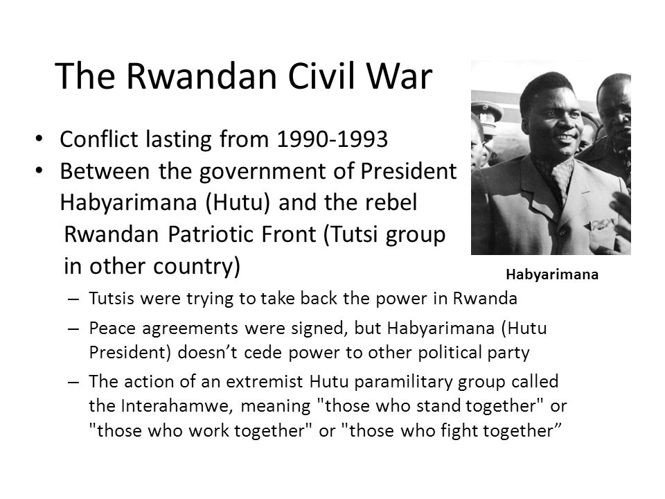 The Rwandan Civil War Conflict lasting from 1990-1993 Between the government of President Habyarimana (Hutu) and the rebel Rwandan Patriotic Front (Tutsi group in other country) – Tutsis were trying to take back the power in Rwanda – Peace agreements were signed, but Habyarimana (Hutu President) doesn't cede power to other political party – The action of an extremist Hutu paramilitary group called the Interahamwe, meaning those who stand together or those who work together or those who fight together Habyarimana