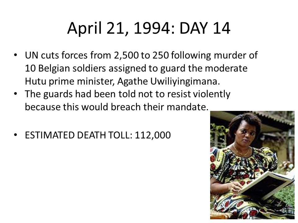 April 21, 1994: DAY 14 UN cuts forces from 2,500 to 250 following murder of 10 Belgian soldiers assigned to guard the moderate Hutu prime minister, Agathe Uwiliyingimana.