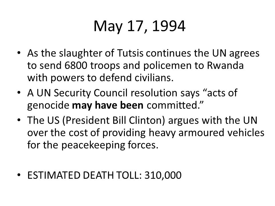 May 17, 1994 As the slaughter of Tutsis continues the UN agrees to send 6800 troops and policemen to Rwanda with powers to defend civilians.