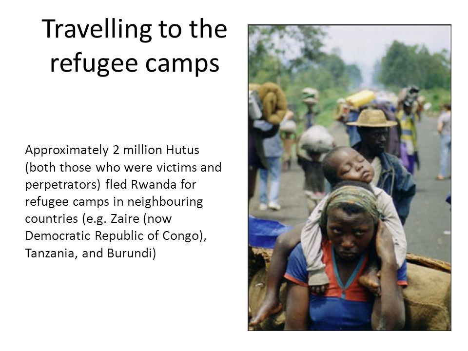 Travelling to the refugee camps Approximately 2 million Hutus (both those who were victims and perpetrators) fled Rwanda for refugee camps in neighbouring countries (e.g.
