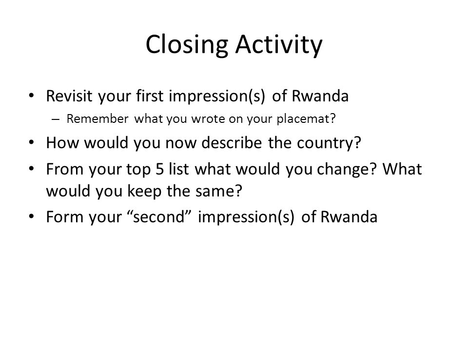 Closing Activity Revisit your first impression(s) of Rwanda – Remember what you wrote on your placemat.