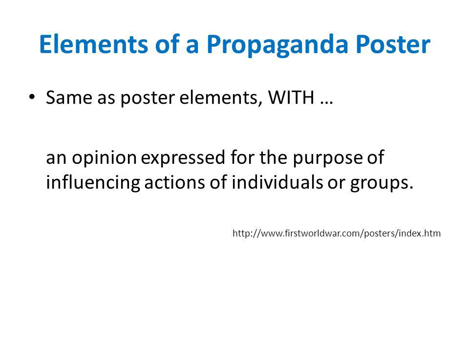 Elements of a Propaganda Poster Same as poster elements, WITH … an opinion expressed for the purpose of influencing actions of individuals or groups.