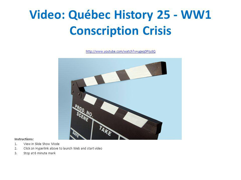 Video: Québec History 25 - WW1 Conscription Crisis http://www.youtube.com/watch?v=ugeq0PIjuSQ Instructions: 1.View in Slide Show Mode 2.Click on Hyper
