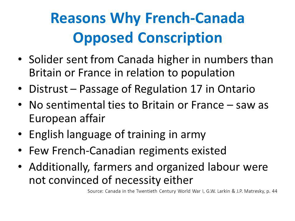 Reasons Why French-Canada Opposed Conscription Solider sent from Canada higher in numbers than Britain or France in relation to population Distrust – Passage of Regulation 17 in Ontario No sentimental ties to Britain or France – saw as European affair English language of training in army Few French-Canadian regiments existed Additionally, farmers and organized labour were not convinced of necessity either Source: Canada in the Twentieth Century World War I, G.W.