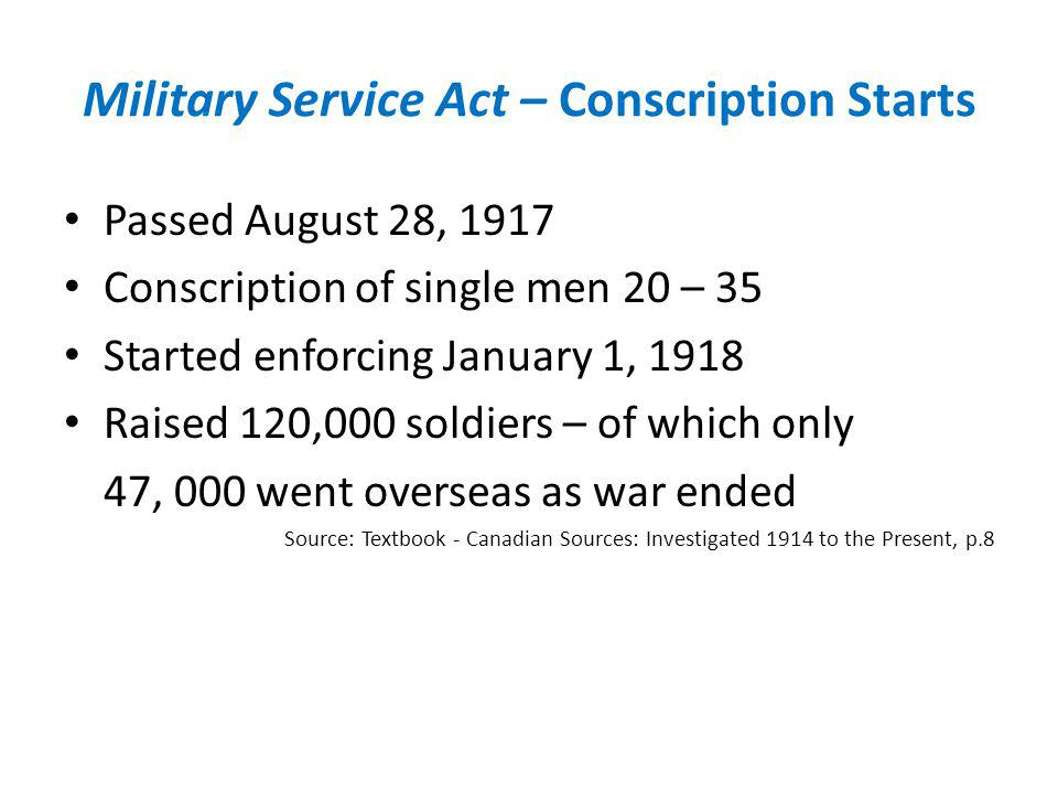 Military Service Act – Conscription Starts Passed August 28, 1917 Conscription of single men 20 – 35 Started enforcing January 1, 1918 Raised 120,000