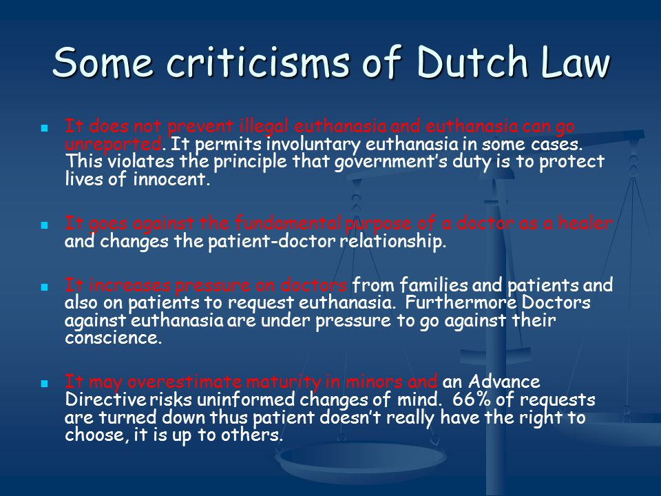 Some criticisms of Dutch Law It does not prevent illegal euthanasia and euthanasia can go unreported.