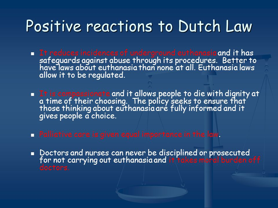 Positive reactions to Dutch Law It reduces incidences of underground euthanasia and it has safeguards against abuse through its procedures.