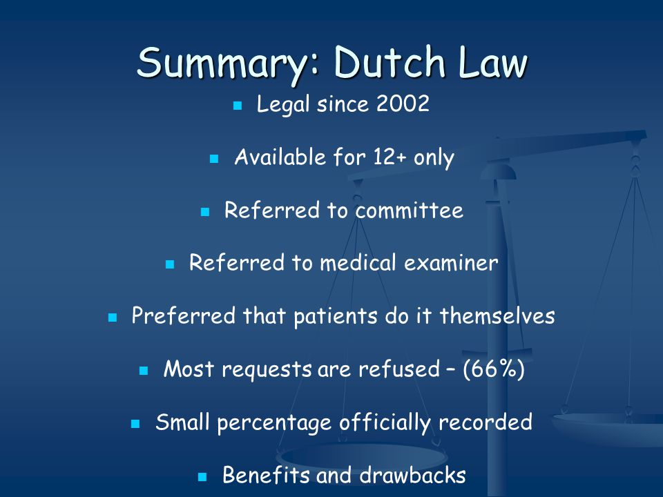 Summary: Dutch Law Legal since 2002 Available for 12+ only Referred to committee Referred to medical examiner Preferred that patients do it themselves Most requests are refused – (66%) Small percentage officially recorded Benefits and drawbacks