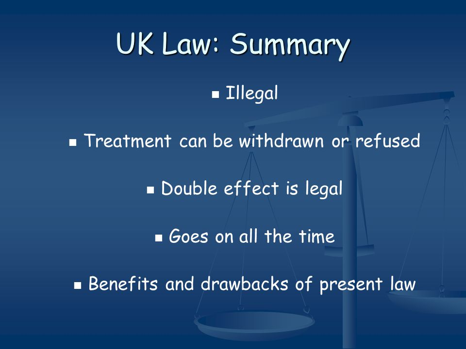UK Law: Summary Illegal Treatment can be withdrawn or refused Double effect is legal Goes on all the time Benefits and drawbacks of present law