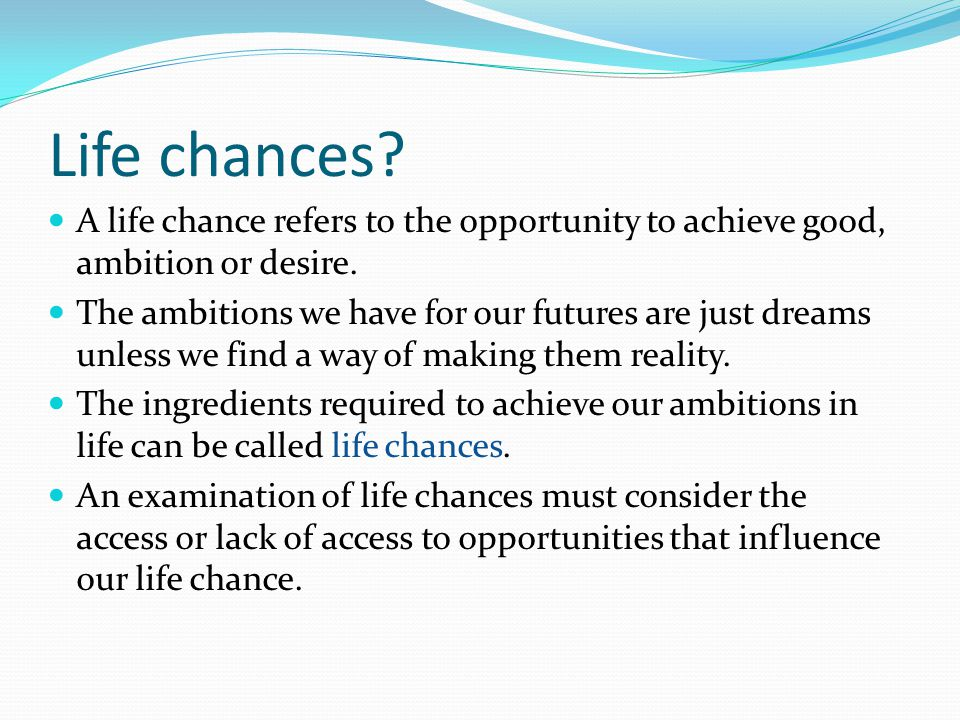 what about you.What are your ambitions in life. And what life chances have you got.