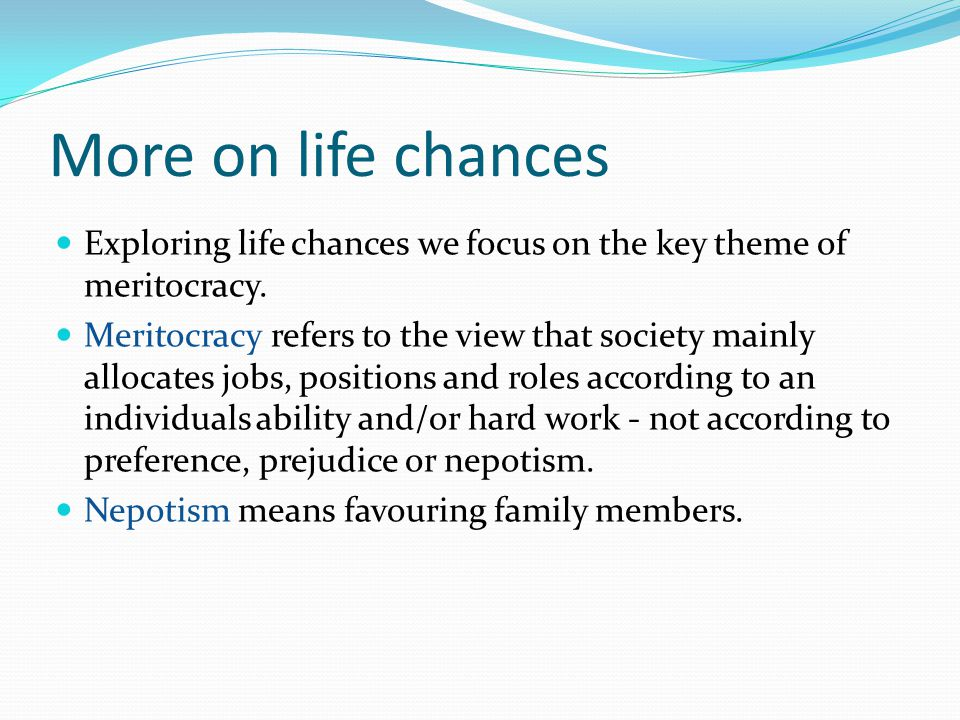 More on life chances Exploring life chances we focus on the key theme of meritocracy. Meritocracy refers to the view that society mainly allocates job